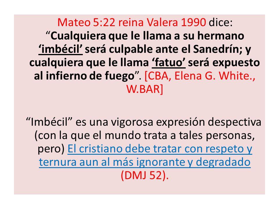 Mateo 5:22 reina Valera 1990 dice: Cualquiera que le llama a su hermano 'imbécil' será culpable ante el Sanedrín; y cualquiera que le llama 'fatuo' será expuesto al infierno de fuego . [CBA, Elena G. White., W.BAR]